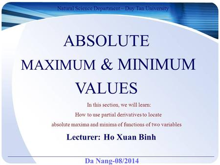 Da Nang-08/2014 Natural Science Department – Duy Tan University Lecturer: Ho Xuan Binh ABSOLUTE MAXIMUM & MINIMUM VALUES In this section, we will learn: