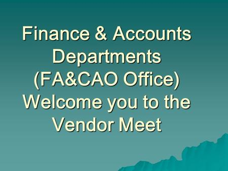 Finance & Accounts Departments (FA&CAO Office) Welcome you to the Vendor Meet.