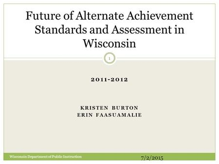 2011-2012 KRISTEN BURTON ERIN FAASUAMALIE Future of Alternate Achievement Standards and Assessment in Wisconsin Wisconsin Department of Public Instruction.