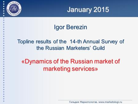 Гильдия Маркетологов. www.marketologi.ru Igor Berezin Topline results of the 14-th Annual Survey of the Russian Marketers' Guild «Dynamics of the Russian.
