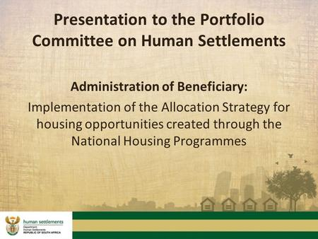 Presentation to the Portfolio Committee on Human Settlements Administration of Beneficiary: Implementation of the Allocation Strategy for housing opportunities.