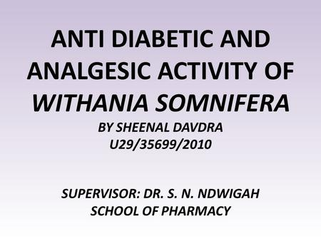 ANTI DIABETIC AND ANALGESIC ACTIVITY OF WITHANIA SOMNIFERA BY SHEENAL DAVDRA U29/35699/2010 SUPERVISOR: DR. S. N. NDWIGAH SCHOOL OF PHARMACY.