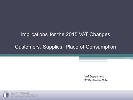 Implications for the 2015 VAT Changes Customers, Supplies, Place of Consumption VAT Department 3 rd September 2014 MINISTRY FOR FINANCE VAT Department,