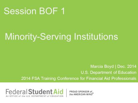 Session BOF 1 Minority-Serving Institutions Marcia Boyd | Dec. 2014 U.S. Department of Education 2014 FSA Training Conference for Financial Aid Professionals.