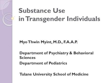 Substance Use in Transgender Individuals Myo Thwin Myint, M.D., F.A.A.P. Department of Psychiatry & Behavioral Sciences Department of Pediatrics Tulane.