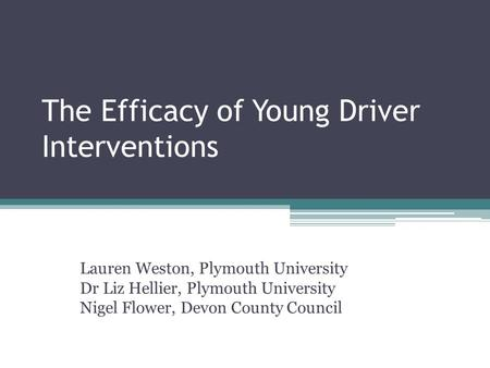 The Efficacy of Young Driver Interventions Lauren Weston, Plymouth University Dr Liz Hellier, Plymouth University Nigel Flower, Devon County Council.