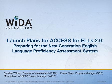 © 2014 Board of Regents of the University of Wisconsin System, on behalf of the WIDA Consortium www.wida.us Launch Plans for ACCESS for ELLs 2.0: Preparing.