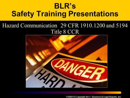 11006115 Copyright  Business & Legal Reports, Inc. BLR's Safety Training Presentations Hazard Communication 29 CFR 1910.1200 and 5194 Title 8 CCR.