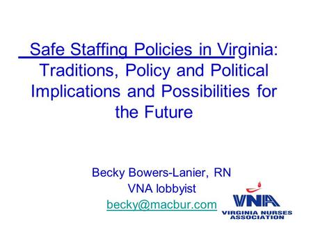 Safe Staffing Policies in Virginia: Traditions, Policy and Political Implications and Possibilities for the Future Becky Bowers-Lanier, RN VNA lobbyist.
