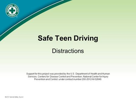 ® © 2013 National Safety Council Safe Teen Driving Distractions Support for this project was provided by the U.S. Department of Health and Human Services,