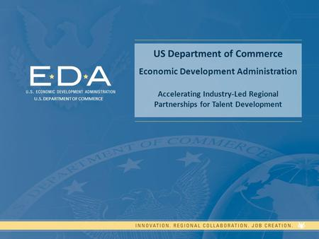 US Department of Commerce Economic Development Administration Accelerating Industry-Led Regional Partnerships for Talent Development U.S. DEPARTMENT OF.