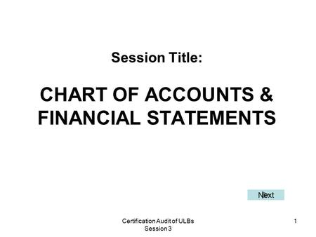 Certification Audit of ULBs Session 3 1 Session Title: CHART OF ACCOUNTS & FINANCIAL STATEMENTS Next.