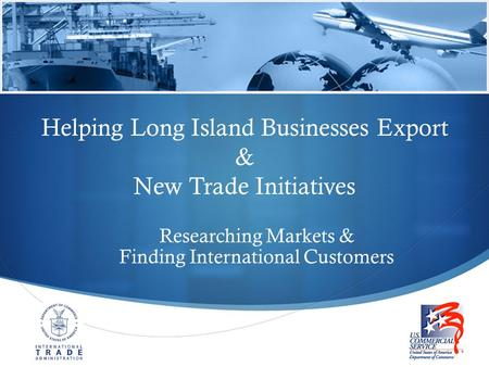  Helping Long Island Businesses Export & New Trade Initiatives Researching Markets & Finding International Customers.