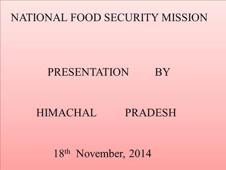 NATIONAL FOOD SECURITY MISSION PRESENTATION BY HIMACHAL PRADESH 18 th November, 2014.