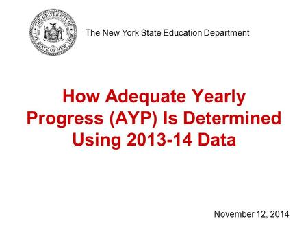 How Adequate Yearly Progress (AYP) Is Determined Using 2013-14 Data The New York State Education Department November 12, 2014.