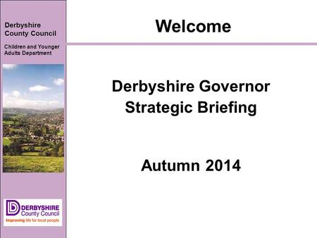 Derbyshire County Council Children and Younger Adults Department Welcome Derbyshire Governor Strategic Briefing Autumn 2014.
