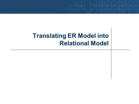 Translating ER Model into Relational Model. ER Model  Relational Model Considerations: Minimize the number of relations to reduce query- processing time.