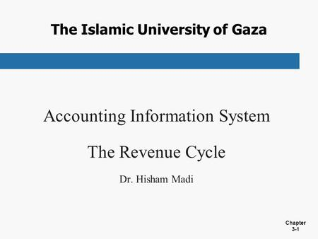 Chapter 3-1 The Islamic University of Gaza Accounting Information System The Revenue Cycle Dr. Hisham Madi.