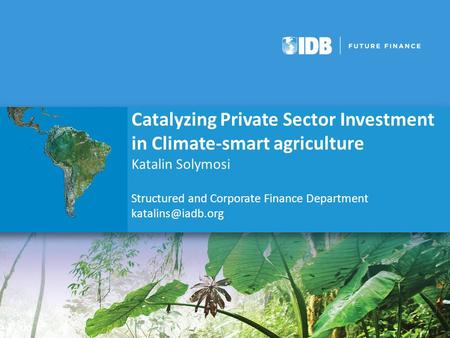 Catalyzing Private Sector Investment in Climate-smart agriculture Katalin Solymosi Structured and Corporate Finance Department
