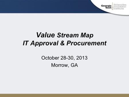 Value Stream Map IT Approval & Procurement October 28-30, 2013 Morrow, GA.