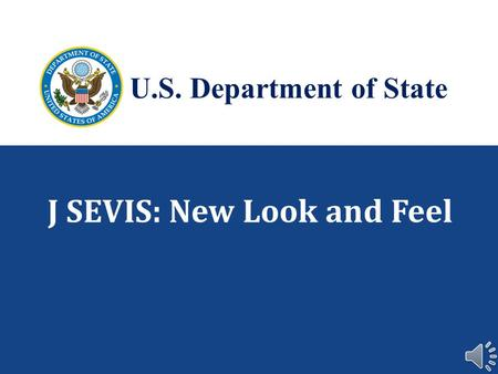 J SEVIS: New Look and Feel U.S. Department of State.