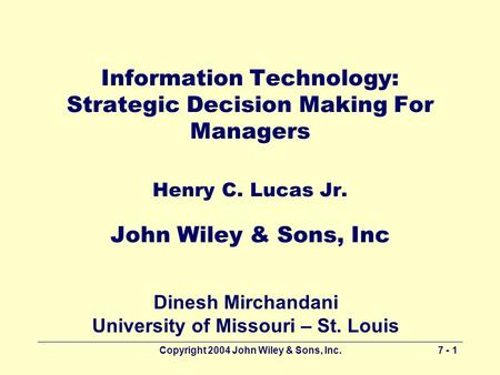 Copyright 2004 John Wiley & Sons, Inc.7 - 1 Information Technology: Strategic Decision Making For Managers Henry C. Lucas Jr. John Wiley & Sons, Inc Dinesh.