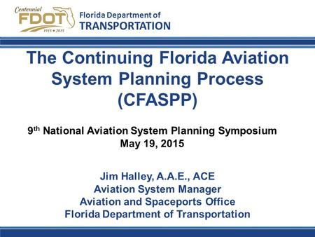 The Continuing Florida Aviation System Planning Process (CFASPP) Florida Department of TRANSPORTATION Jim Halley, A.A.E., ACE Aviation System Manager Aviation.