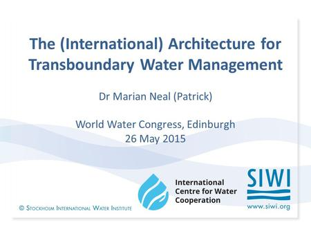 The (International) Architecture for Transboundary Water Management Dr Marian Neal (Patrick) World Water Congress, Edinburgh 26 May 2015.