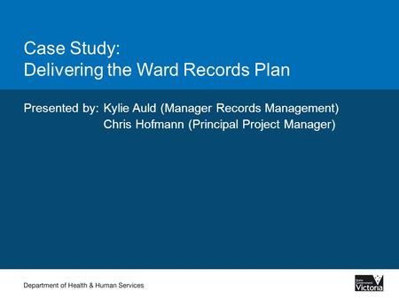 Case Study: Delivering the Ward Records Plan Presented by:Kylie Auld (Manager Records Management) Chris Hofmann (Principal Project Manager)