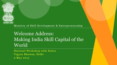 Welcome Address: Making India Skill Capital of the World Ministry of Skill Development & Entrepreneurship National Workshop with States Vigyan Bhawan,