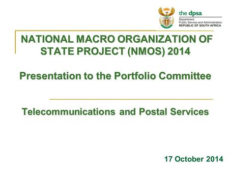 NATIONAL MACRO ORGANIZATION OF STATE PROJECT (NMOS) 2014 Presentation to the Portfolio Committee Telecommunications and Postal Services NATIONAL MACRO.
