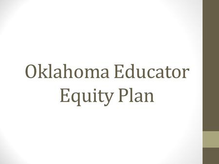 Oklahoma Educator Equity Plan. U.S. Department of Education Announced in July 2014 – State Education Agencies (SEAs) are to develop State Plans to Ensure.