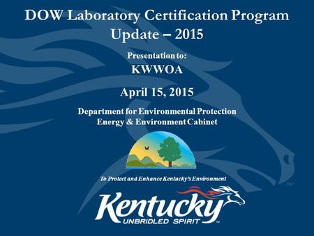 DOW Laboratory Certification Program Update – 2015 Presentation to: KWWOA April 15, 2015 Department for Environmental Protection Energy & Environment Cabinet.