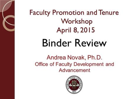 Faculty Promotion and Tenure Workshop April 8, 2015 Andrea Novak, Ph.D. Office of Faculty Development and Advancement Binder Review.