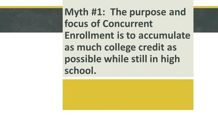 Myth #1: The purpose and focus of Concurrent Enrollment is to accumulate as much college credit as possible while still in high school.