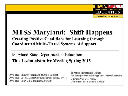 MTSS Maryland: Shift Happens Creating Positive Conditions for Learning through Coordinated Multi-Tiered Systems of Support Maryland State Department of.