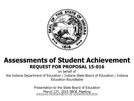 INDIANA DEPARTMENT OF ADMINISTRATION Assessments of Student Achievement REQUEST FOR PROPOSAL 15-016 on behalf of the Indiana Department of Education /
