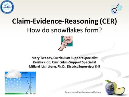 Department of Mathematics and Science Claim-Evidence-Reasoning (CER) How do snowflakes form? Mary Tweedy, Curriculum Support Specialist Keisha Kidd, Curriculum.