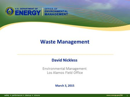 Www.energy.gov/EM 1 Waste Management David Nickless Environmental Management Los Alamos Field Office March 3, 2015.