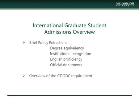 International Graduate Student Admissions Overview  Brief Policy Refreshers: Degree equivalency Institutional recognition English proficiency Official.