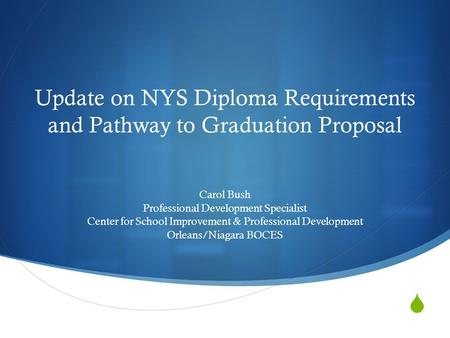  Update on NYS Diploma Requirements and Pathway to Graduation Proposal Carol Bush Professional Development Specialist Center for School Improvement &