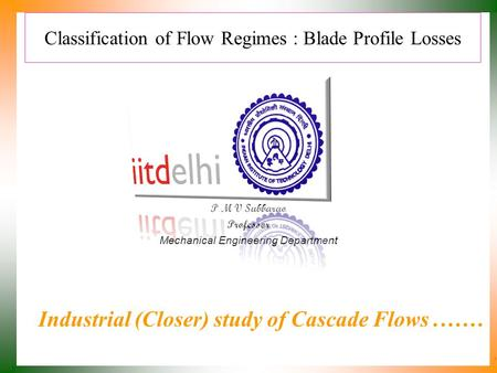 Classification of Flow Regimes : Blade Profile Losses P M V Subbarao Professor Mechanical Engineering Department Industrial (Closer) study of Cascade Flows.……