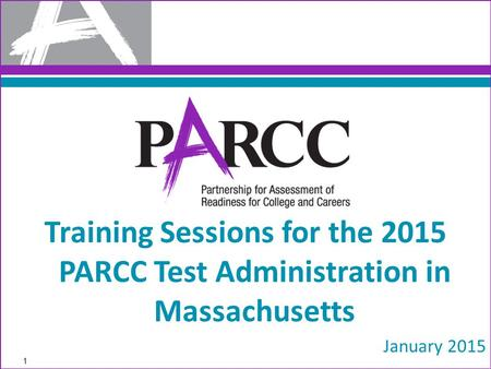 Training Sessions for the 2015 PARCC Test Administration in Massachusetts January 2015 1.