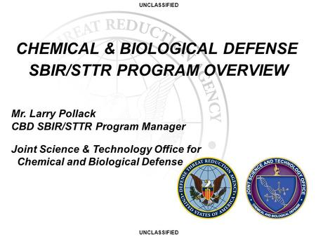 UNCLASSIFIED CHEMICAL & BIOLOGICAL DEFENSE SBIR/STTR PROGRAM OVERVIEW Mr. Larry Pollack CBD SBIR/STTR Program Manager Joint Science & Technology Office.