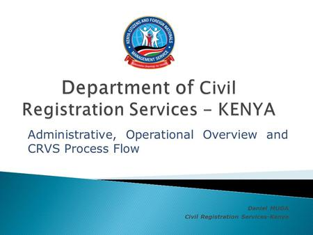 Administrative, Operational Overview and CRVS Process Flow Daniel MUGA Civil Registration Services-Kenya.