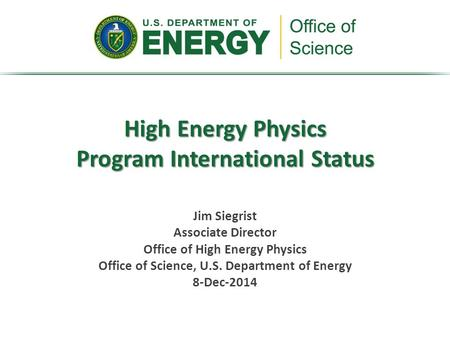 High Energy Physics Program International Status Jim Siegrist Associate Director Office of High Energy Physics Office of Science, U.S. Department of Energy.