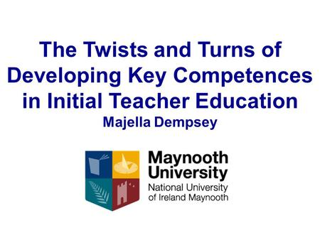 The Twists and Turns of Developing Key Competences in Initial Teacher Education Majella Dempsey.
