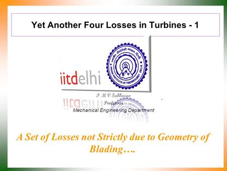 Yet Another Four Losses in Turbines - 1 P M V Subbarao Professor Mechanical Engineering Department A Set of Losses not Strictly due to Geometry of Blading….
