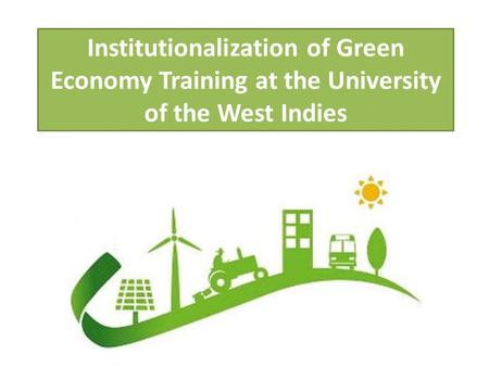 Institutionalization of Green Economy Training at the University of the West Indies.