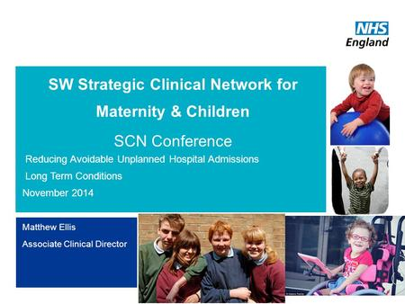 SW Strategic Clinical Network for Maternity & Children Reducing Avoidable Unplanned Hospital Admissions Long term Conditions 14 th October 2014 Exeter.